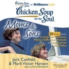 Chicken Soup for the Soul: Moms & Sons - 29 Stories about Courage and Persistence, Making a Difference, Gratitude, and Learning from Each Other audiobook by Jack Canfield, Mark Victor Hansen