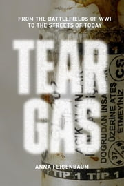 Tear Gas - From the Battlefields of WWI to the Streets of Today ebook by Anna Feigenbaum