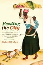 Feeding the City - From Street Market to Liberal Reform in Salvador, Brazil, 1780–1860 ebook by Richard Graham