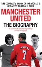 Manchester United: The Biography ebook by Jim White
