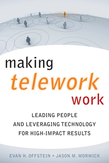 Making Telework Work - Leading People and Leveraging Technology for High-Impact Results ebook by Evan H. Offstein