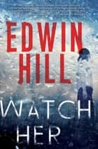 Watch Her - A Gripping Novel of Suspense with a Thrilling Twist ebook by Edwin Hill