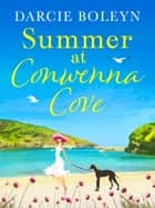 Summer at Conwenna Cove - A heart-warming, feel-good holiday romance set in Cornwall eBook by Darcie Boleyn