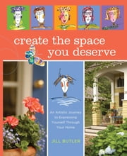 Create the Space You Deserve - An Artistic Journey To Expressing Yourself Through Your Home ebook by Jill Butler