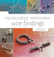 Handcrafted Wire Findings - Techniques and Designs for Custom Jewelry Components ebook by Denise Peck,Jane Dickerson