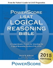 The PowerScore LSAT Logical Reasoning Bible - A Comprehensive System for Attacking the Logical Reasoning Section of the LSAT ebook by David M. Killoran