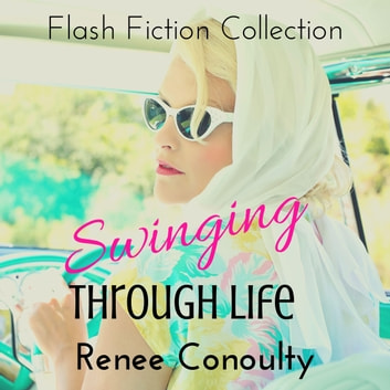 Swinging Through Life - A Flash Fiction Collection audiobook by Renee Conoulty,Renee Conoulty