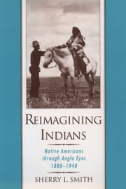 Reimagining Indians: Native Americans through Anglo Eyes, 1880-1940 ebook by Sherry L. Smith