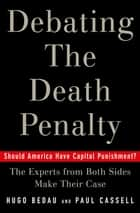 Debating the Death Penalty - Should America Have Capital Punishment? The Experts on Both Sides Make Their Best Case ebook by Hugo Adam Bedau, Paul G. Cassell