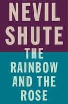 The Rainbow and the Rose ebook by Nevil Shute