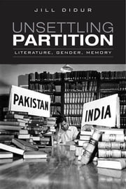 Unsettling Partition - Literature, Gender, Memory ebook by Jill Didur