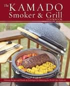The Kamado Smoker and Grill Cookbook - Recipes and Techniques for the World's Best Barbecue ebook by Chris Grove