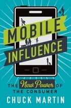 Mobile Influence - The New Power of the Consumer ebook by Chuck Martin