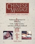 Chinese Massage for Infants and Children - Traditional Techniques for Alleviating Colic, Colds, Earaches, and Other Common Childhood Conditions ebook by Kyle Cline, L.M.T.