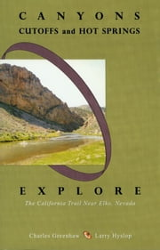 Canyons, Cutoffs and Hot Springs: Explore the California Trail Near Elko, Nevada ebook by Larry Hyslop