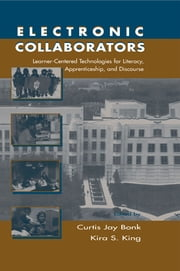 Electronic Collaborators - Learner-centered Technologies for Literacy, Apprenticeship, and Discourse ebook by Curtis Jay Bonk,Kira S. King
