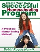 Create Your Own Successful Homeschooling Program: A Practical Money-Saving Method for Designing Lessons, Worksheets, Projects, Assessment, and Even Your Own Homeschooling Curriculum! ebook by Bobbi Roque Hornik