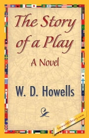 The Story of a Play ebook by Howells, W. D.