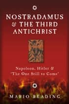Nostradamus and the Third Antichrist: Napoleon, Hitler and the One Still to Come ebook by Mario Reading