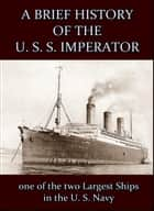A Brief History of the U. S. S. Imperator : one of the two Largest Ships in the U. S. Navy. ebook by Anonymous