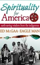 Spirituality for America: Earth-Saving Wisdom From the Indigenous ebook by Ed McGaa