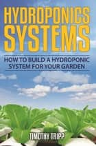 Hydroponics Systems - How to Build a Hydroponic System For Your Garden ebook by Timothy Tripp