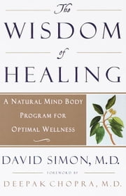 The Wisdom of Healing - A Natural Mind Body Program for Optimal Wellness ebook by David Simon, M.D.,Deepak Chopra, M.D.