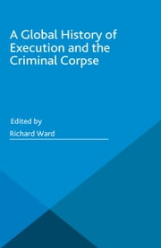 A Global History of Execution and the Criminal Corpse ebook by Richard Ward