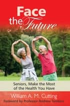 Face the Future: Seniors, Make the Most of the Health You Have ebook by William A. M. Cutting