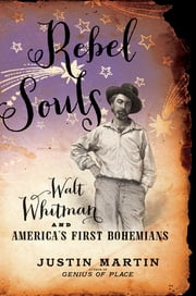 Rebel Souls - Walt Whitman and America's First Bohemians ebook by Justin Martin