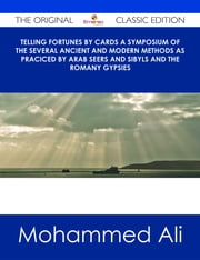 Telling Fortunes by Cards A Symposium of the Several Ancient and Modern Methods as Praciced by Arab Seers and Sibyls and the Romany Gypsies - The Original Classic Edition ebook by Mohammed Ali