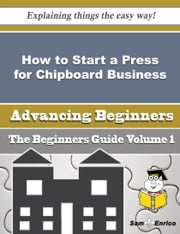 How to Start a Press for Chipboard Business (Beginners Guide) ebook by Karl Cleveland,Sam Enrico