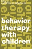 Behavior Therapy with Children - Volume 1 ebook by Anthony M. Graziano