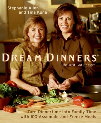 Dream Dinners tm - Turn Dinnertime into Family Time with 100 Assemble-and-Freeze Meals ebook by Stephanie Allen,Tina Kuna