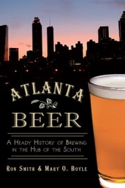 Atlanta Beer - A Heady History of Brewing in the Hub of the South ebook by Ronald Smith,Mary O. Boyle,Crawford Moran