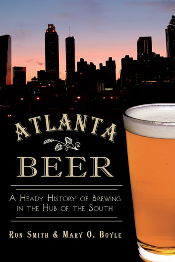 Atlanta Beer - A Heady History of Brewing in the Hub of the South ebook by Mary O. Boyle,Ron Smith