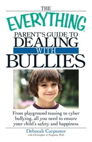 The Everything Parent's Guide to Dealing with Bullies: From Playground Teasing to Cyber Bullying, All You Need to Ensure Your Child's Safety and Happi ebook by Carpenter, Deborah