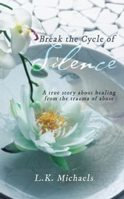 Break the Cycle of Silence - A True Story About Healing from the Trauma of Abuse eBook by L.K. Michaels