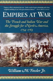 Empires at War - The French and Indian War and the Struggle for North America, 1754-1763 ebook by William M. Fowler Jr.