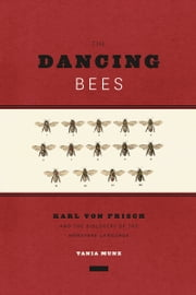 The Dancing Bees - Karl von Frisch and the Discovery of the Honeybee Language ebook by Tania Munz