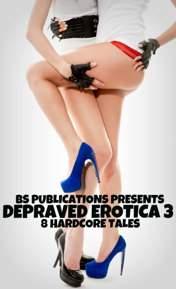 Depraved Erotica 3: 8 Hardcore Tales ebook by BS Publications