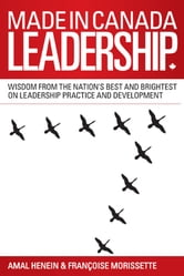 Made in Canada Leadership - Wisdom from the Nation's Best and Brightest on the Art and Practice of Leadership ebook by Amal Henein,Francoise Morissette