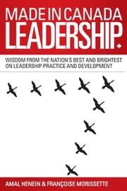 Made in Canada Leadership - Wisdom from the Nation's Best and Brightest on the Art and Practice of Leadership ebook by Amal Henein, Francoise Morissette
