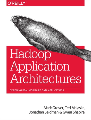 Hadoop Application Architectures - Designing Real-World Big Data Applications ebook by Mark Grover,Ted Malaska,Jonathan Seidman,Gwen Shapira