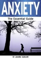 Anxiety: The Essential Guide ebook by Dr Jennifer Ashcroft
