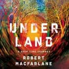Underland - A Deep Time Journey audiobook by Roberet Macfarlane