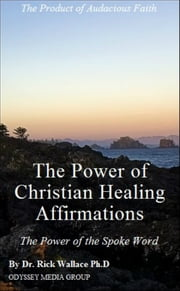 The Power of Christian Healing Affirmations ebook by Dr. Rick Wallace Ph.D