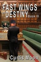 Fastwings Of Destiny Book III ebook by Curtis Moon