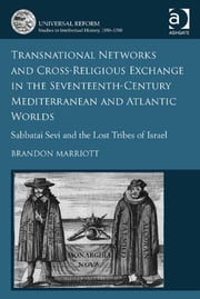 Transnational Networks and Cross-Religious Exchange in the Seventeenth-Century Mediterranean and Atlantic Worlds - Sabbatai Sevi and the Lost Tribes of Israel ebook by Dr Brandon Marriott,Professor Howard Hotson,Dr Vladimír Urbánek