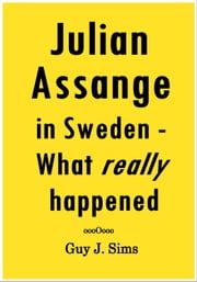 Julian Assange in Sweden - - what really happened ebook by Guy J. Sims